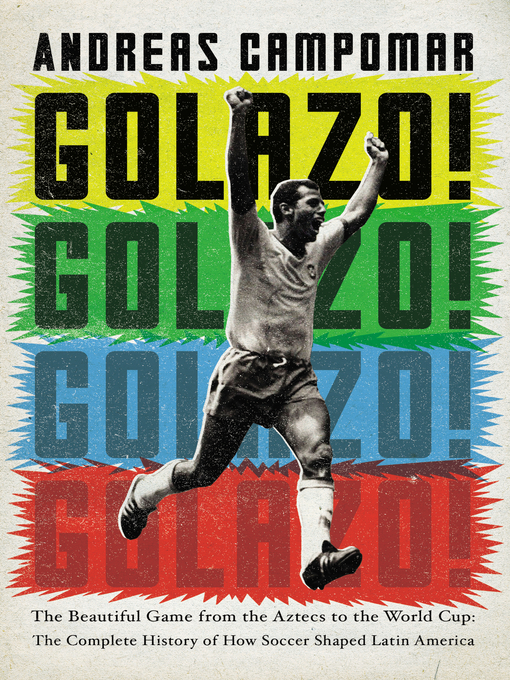 Golazo! The Beautiful Game from the Aztecs to the World Cup: The Complete History of How Soccer Shaped Latin America