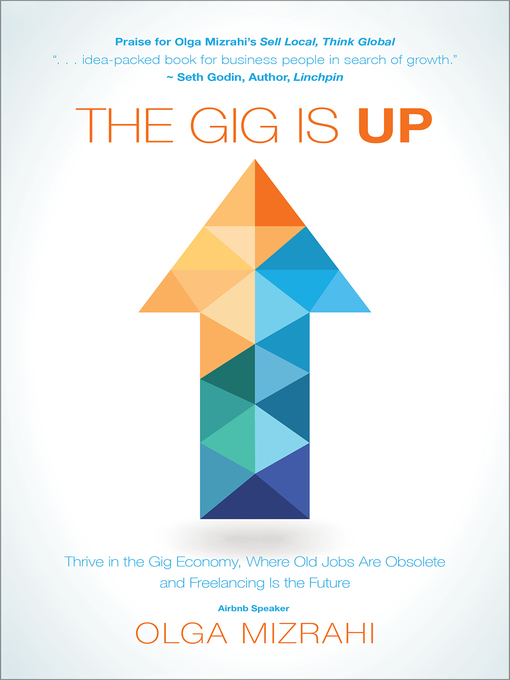 The gig is up [electronic resource] : Thrive in the gig economy, where old jobs are obsolete and freelancing is the future.