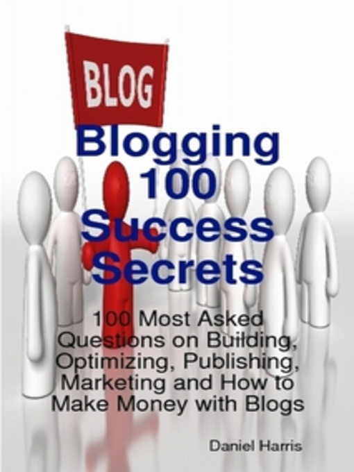 Title details for Blogging 100 Success Secrets - 100 Most Asked Questions on Building, Optimizing, Publishing, Marketing and How to Make Money with Blogs by Daniel Harris - Available