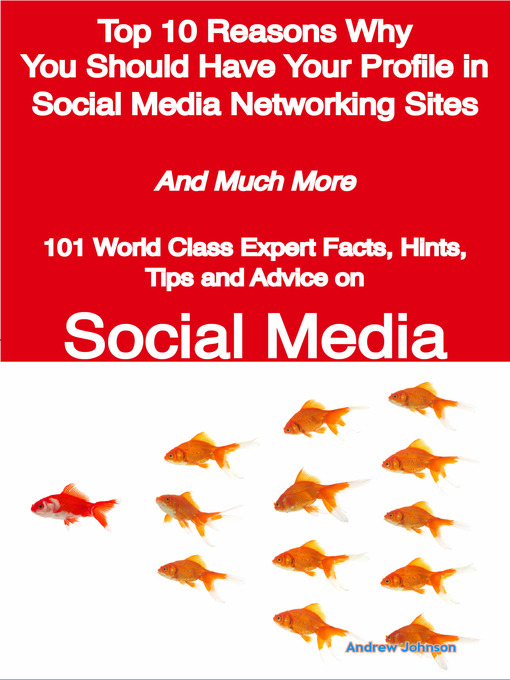 Title details for Top 10 Reasons Why You Should Have Your Profile in Social Media Networking Sites - And Much More - 101 World Class Expert Facts, Hints, Tips and Advice on Social Media by Andrew Johnson - Available