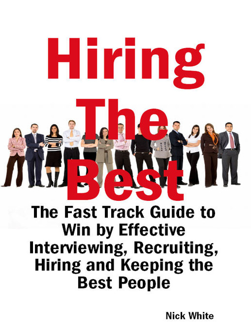Title details for Hiring the Best: The Fast Track Guide to Win by Effective Interviewing, Recruiting, Hiring and Keeping the Best People by Nick White - Available