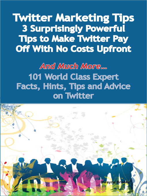 Title details for Twitter Marketing Tips - 3 Surprisingly Powerful Tips to Make Twitter Pay Off With No Costs Upfront - And Much More - 101 World Class Expert Facts, Hints, Tips and Advice on Twitter by Dwayne Brooks - Available