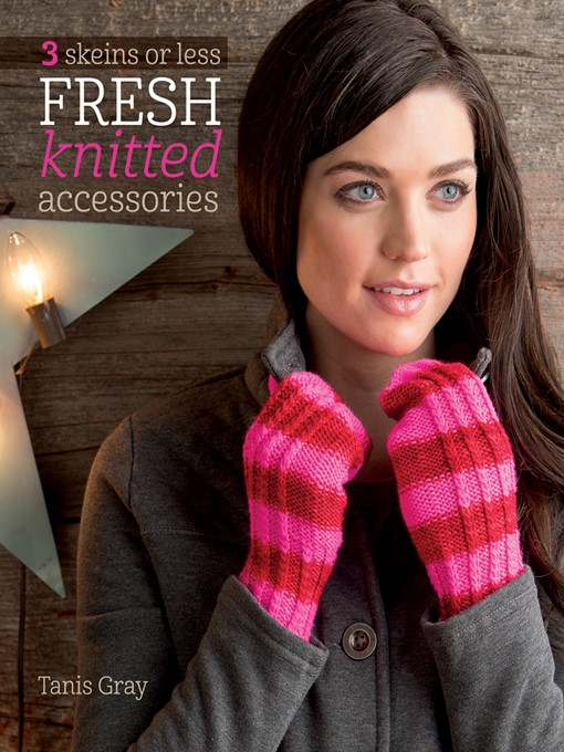 Title details for 3 Skeins or Less--Fresh Knitted Accessories by Tanis Gray - Available