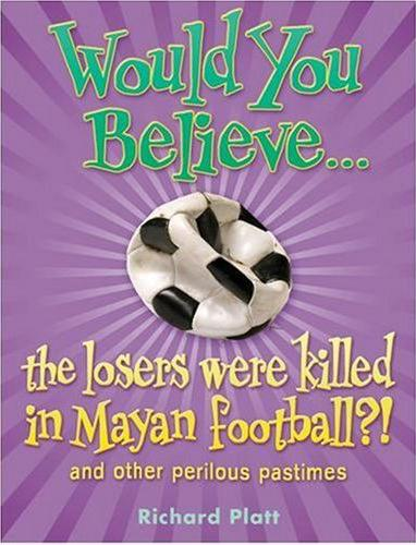 Title details for Would you Believe...The Losers were Killed in Mayan Football?! And Other Perilous Pastimes by Richard Platt - Available