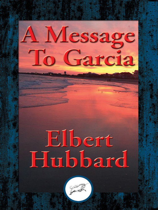 the book a message to garcia Reading and discussing hubbard's small classic, a message to garcia should be a pre-requisite for anyone about to work anywhere for a boss much is written about leaders, and this book helps to fill the huge gap in what is written for and about followers.