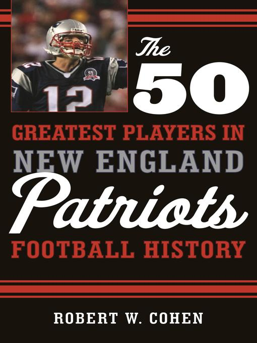Title details for The 50 Greatest Players in New England Patriots Football History by Robert W. Cohen - Available