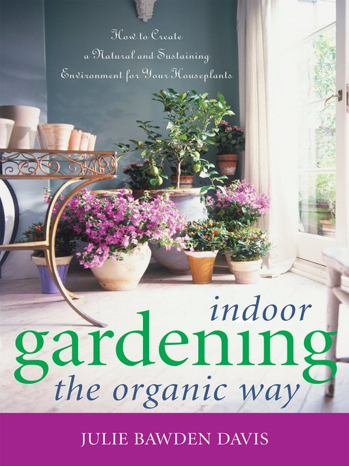 Title details for Indoor Gardening the Organic Way by Julie Bawden Davis - Wait list
