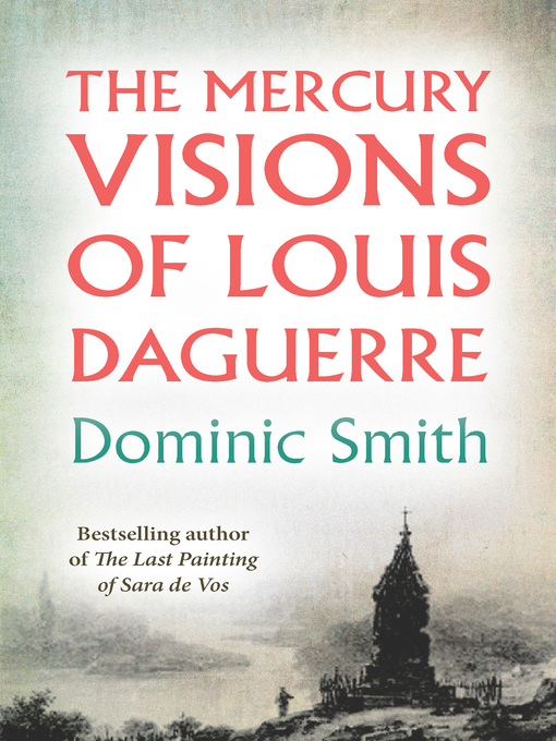 Title details for The Mercury Visions of Louis Daguerre by Dominic Smith - Available
