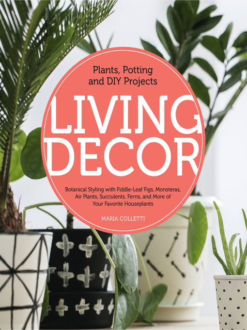 Living Decor Plants, Potting and DIY Projects--Botanical Styling with Fiddle-Leaf Figs, Monsteras, Air Plants, Succulents, Ferns, and More of Your Favorite Houseplants