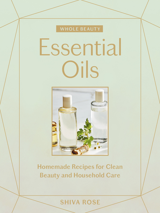 Title details for Essential Oils: Homemade Recipes for Clean Beauty and Household Care by Shiva Rose - Available