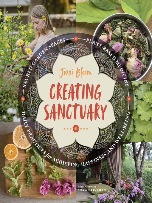 Creating Sanctuary Sacred Garden Spaces, Plant-Based Medicine, and Daily Practices to Achieve Happiness and Well-Being