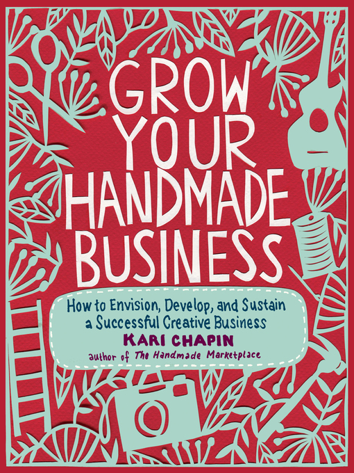 Grow your handmade business : how to envision, develop, and sustain a successful creative business