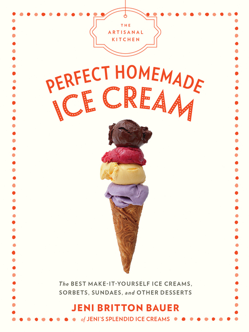 Title details for Perfect Homemade Ice Cream: The Best Make-It-Yourself Ice Creams, Sorbets, Sundaes, and Other Desserts by Jeni Britton Bauer - Available
