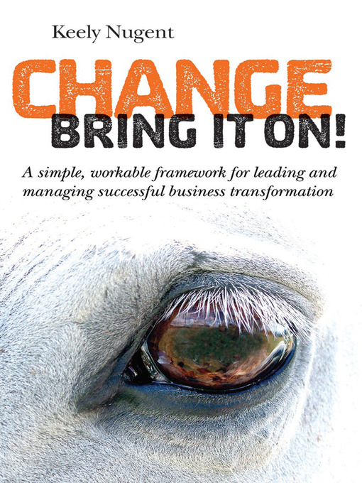 Change, Bring It On! A Simple, Workable Framework for Leading and Managing Successful Business Transformation