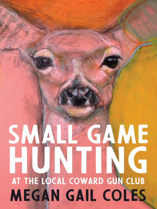 Title details for Small Game Hunting at the Local Coward Gun Club by Megan Gail Coles - Wait list