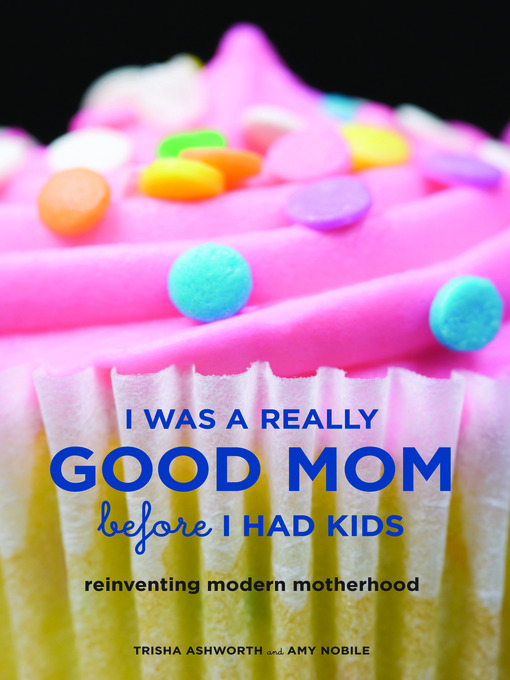 Title details for I Was a Really Good Mom Before I Had Kids by Trisha Ashworth - Available