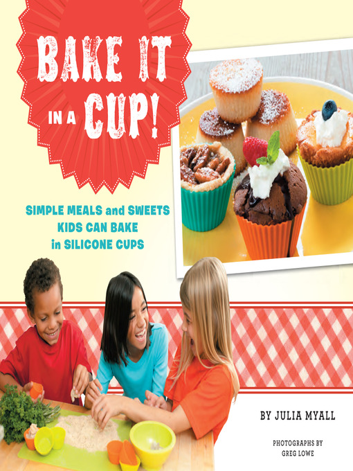 Bake It in a Cup! Simple Meals and Sweets Kids Can Bake in Silicone Cups by Julia Myall (eBook - Overdrive)