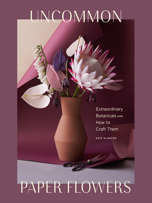 Uncommon Paper Flowers A Stunning Guide to Extraordinary Botanicals and How to Craft Them