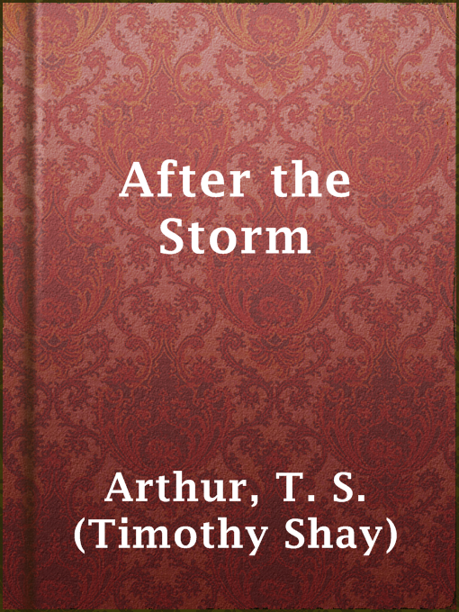 Title details for After the Storm by T. S. (Timothy Shay) Arthur - Available