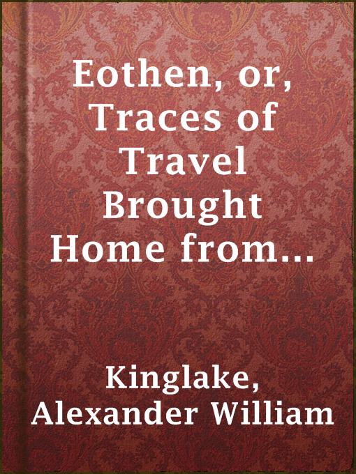 Title details for Eothen, or, Traces of Travel Brought Home from the East by Alexander William Kinglake - Available