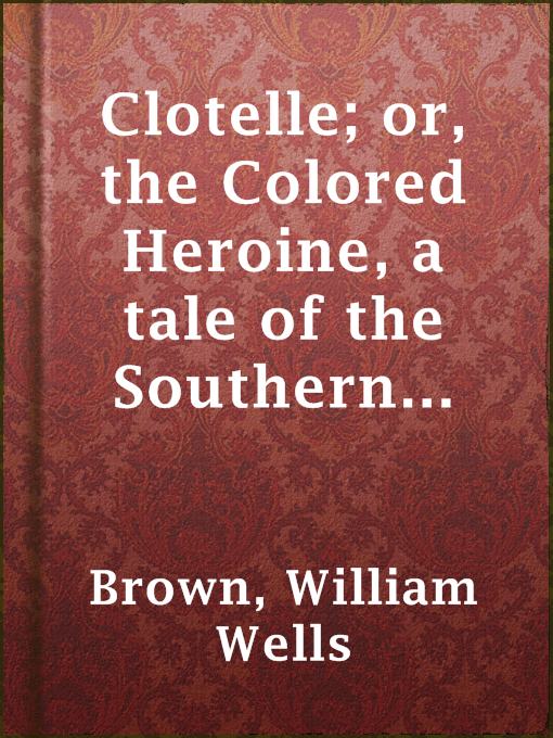 Title details for Clotelle; or, the Colored Heroine, a tale of the Southern States; or, the President's Daughter by William Wells Brown - Available