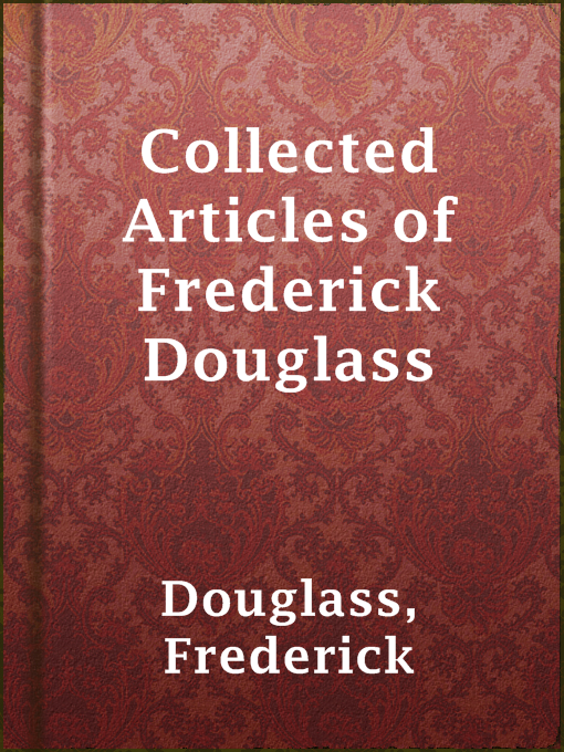 Title details for Collected Articles of Frederick Douglass by Frederick Douglass - Available