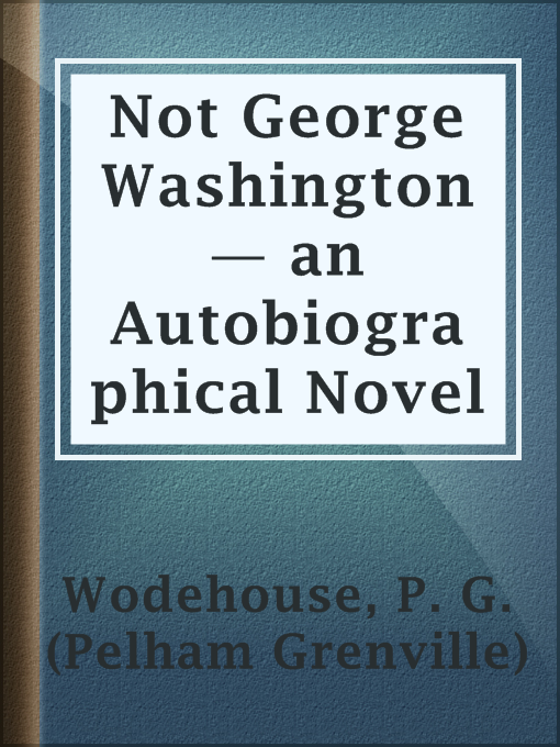 Title details for Not George Washington — an Autobiographical Novel by P. G. (Pelham Grenville) Wodehouse - Available