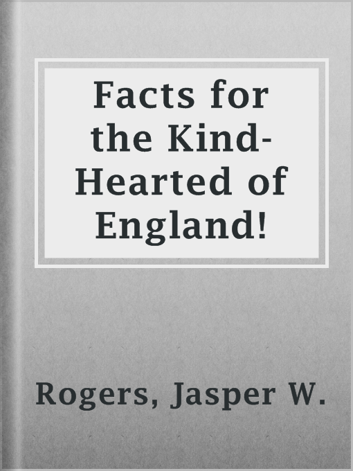 Title details for Facts for the Kind-Hearted of England! by Jasper W. Rogers - Available