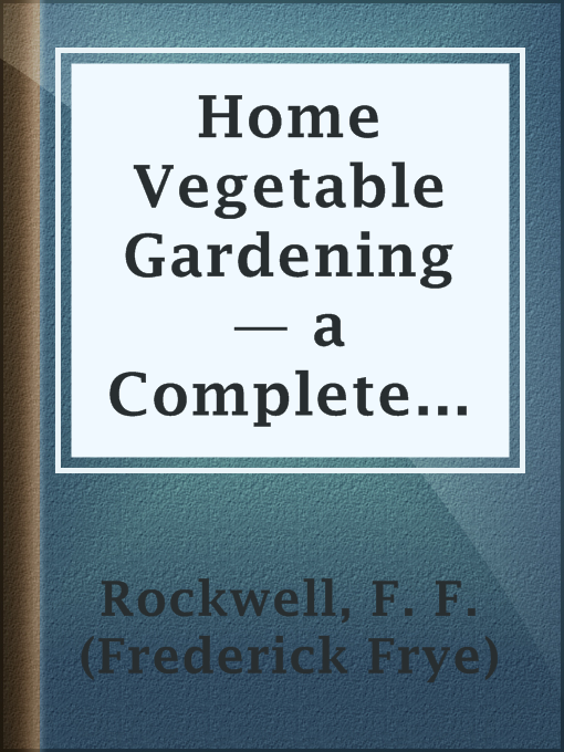 Title details for Home Vegetable Gardening — a Complete and Practical Guide to the Planting and Care of All Vegetables, Fruits and Berries Worth Growing for Home Use by F. F. (Frederick Frye) Rockwell - Available