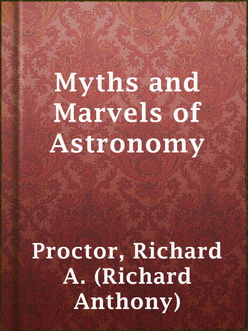 Title details for Myths and Marvels of Astronomy by Richard A. (Richard Anthony) Proctor - Available