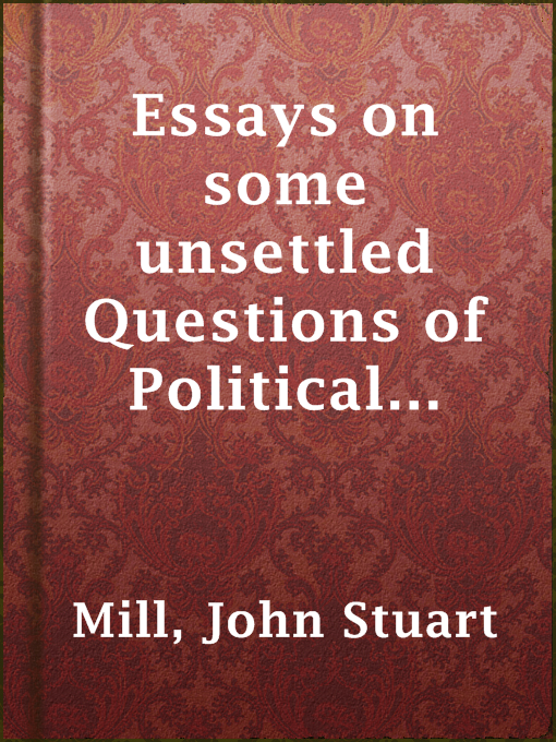essays on some unsettled questions in political economy Essay iii on the words productive and unproductive essay iv on profits, and  interest essay v on the definition of political economy and on the method of.