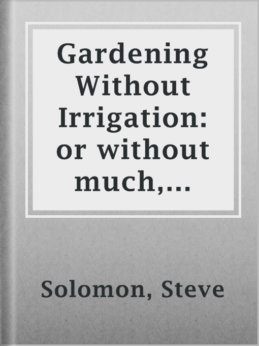 Title details for Gardening Without Irrigation: or without much, anyway by Steve Solomon - Available