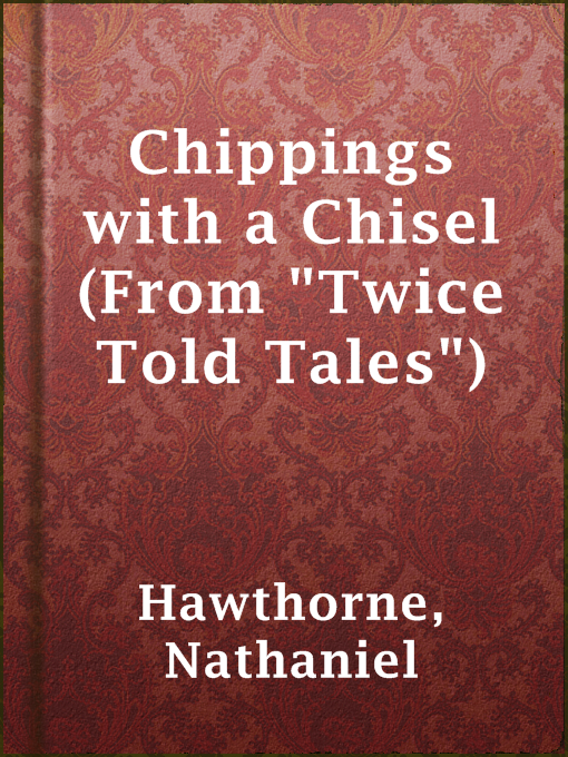 "Title details for Chippings with a Chisel (From ""Twice Told Tales"") by Nathaniel Hawthorne - Available"