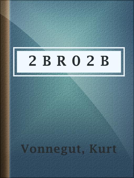 Title details for 2 B R 0 2 B by Kurt Vonnegut - Available