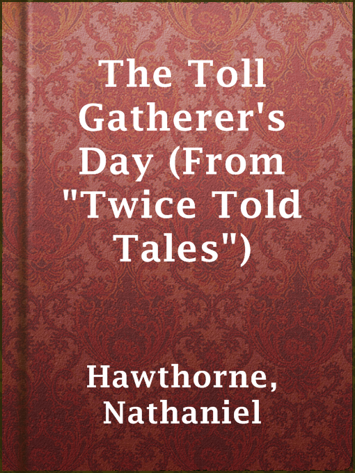"Title details for The Toll Gatherer's Day (From ""Twice Told Tales"") by Nathaniel Hawthorne - Available"