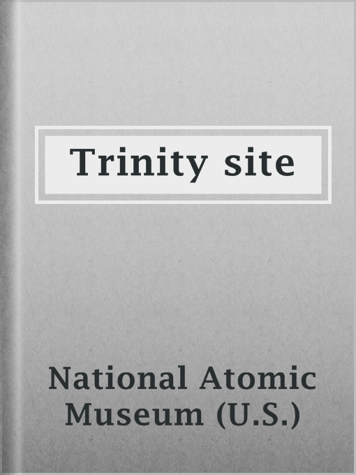 Title details for Trinity site by National Atomic Museum (U.S.) - Available