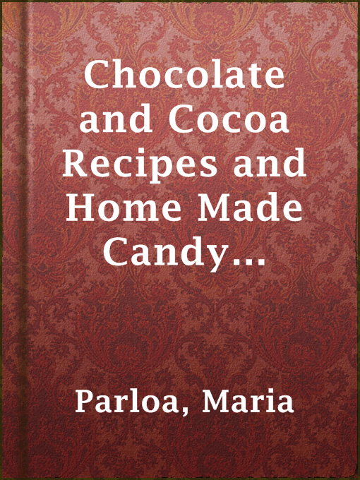 Title details for Chocolate and Cocoa Recipes and Home Made Candy Recipes by Maria Parloa - Available