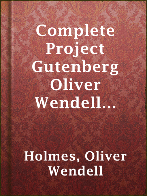Title details for Complete Project Gutenberg Oliver Wendell Holmes, Sr. Works by Oliver Wendell Holmes - Available