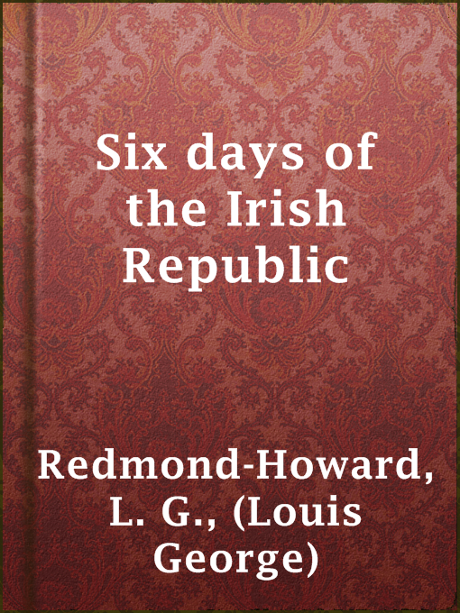 Title details for Six days of the Irish Republic by (Louis George) L. G. Redmond-Howard - Available