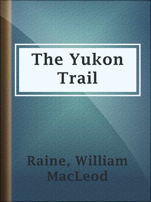 Title details for The Yukon Trail by William MacLeod Raine - Available