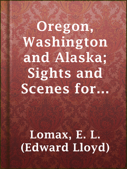 Title details for Oregon, Washington and Alaska; Sights and Scenes for the Tourist by E. L. (Edward Lloyd) Lomax - Available
