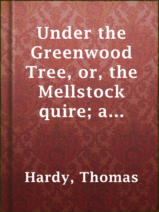 Title details for Under the Greenwood Tree, or, the Mellstock quire; a rural painting of the Dutch school by Thomas Hardy - Available