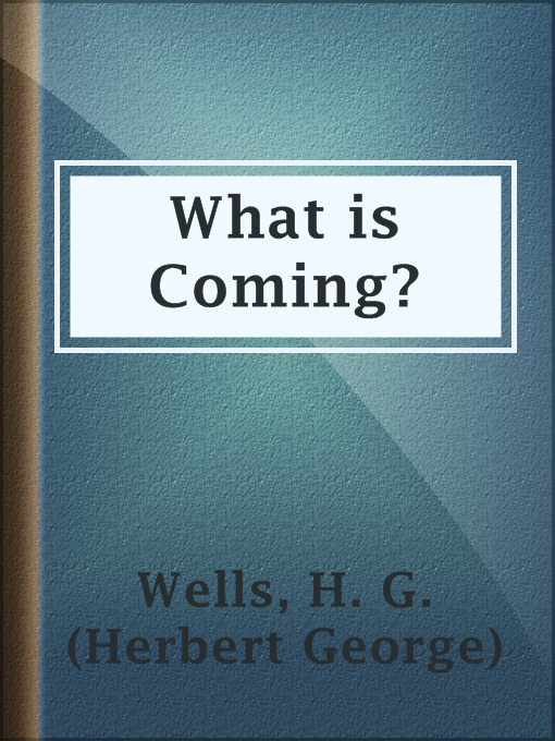 Title details for What is Coming? by H. G. (Herbert George) Wells - Available