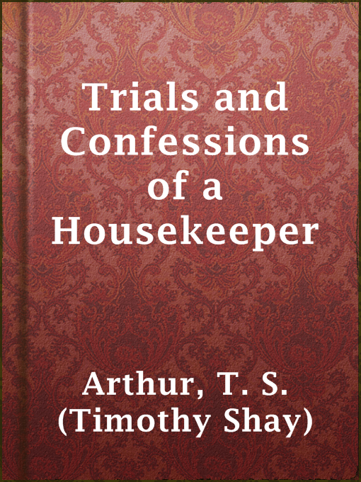 Title details for Trials and Confessions of a Housekeeper by T. S. (Timothy Shay) Arthur - Available