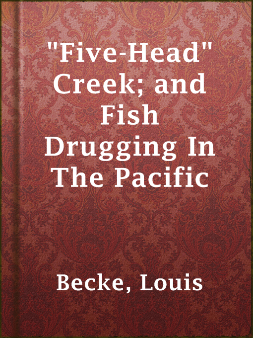 """Title details for """"Five-Head"""" Creek; and Fish Drugging In The Pacific by Louis Becke - Available"""
