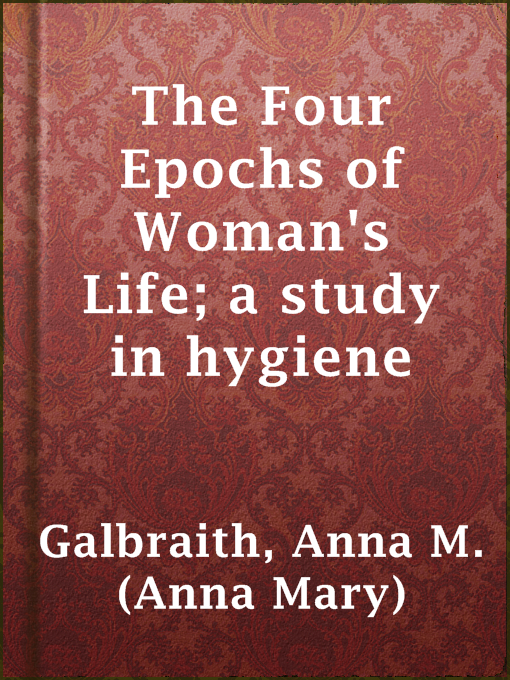 Title details for The Four Epochs of Woman's Life; a study in hygiene by Anna M. (Anna Mary) Galbraith - Wait list