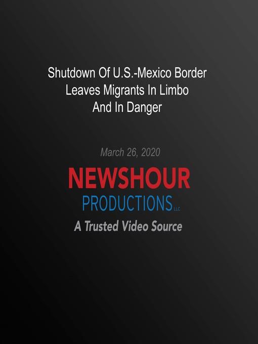 Shutdown of U.S.-Mexico Border Leaves Migrants in Limbo and in Danger