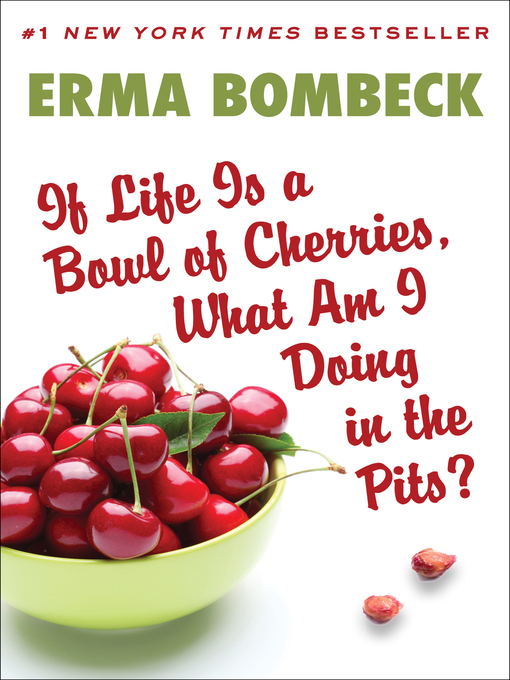 Title details for If Life Is a Bowl of Cherries, What am I Doing in the Pits? by Erma Bombeck - Available