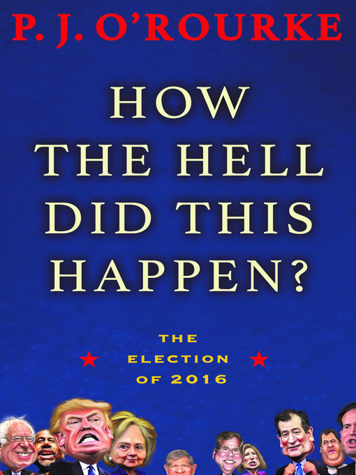 Title details for How the Hell Did This Happen? by P.  J. O'Rourke - Available