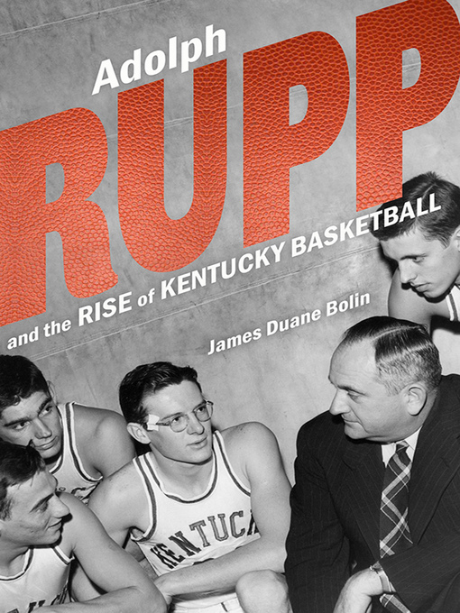 Title details for Adolph Rupp and the Rise of Kentucky Basketball by James Duane Bolin - Available